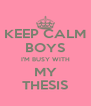 KEEP CALM BOYS I'M BUSY WITH MY THESIS - Personalised Poster A4 size