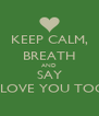 """KEEP CALM, BREATH AND SAY """"I LOVE YOU TOO"""" - Personalised Poster A4 size"""