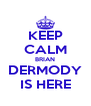KEEP CALM BRIAN DERMODY IS HERE - Personalised Poster A4 size
