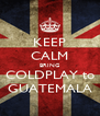 KEEP CALM BRING COLDPLAY to GUATEMALA - Personalised Poster A4 size