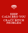 KEEP CALM BRO YOU YOU GOT A CRAZY BITCH PROBLEM - Personalised Poster A4 size