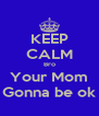 KEEP CALM Bro Your Mom Gonna be ok - Personalised Poster A4 size