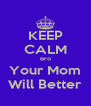 KEEP CALM Bro Your Mom Will Better - Personalised Poster A4 size