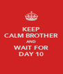 KEEP CALM BROTHER AND WAIT FOR DAY 10 - Personalised Poster A4 size