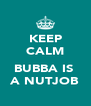 KEEP CALM   BUBBA IS  A NUTJOB - Personalised Poster A4 size