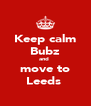 Keep calm Bubz and  move to Leeds  - Personalised Poster A4 size