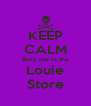KEEP CALM Bury me in the Louie Store - Personalised Poster A4 size