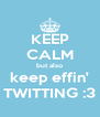 KEEP CALM but also keep effin' TWITTING :3 - Personalised Poster A4 size