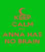 KEEP CALM BUT  ANNA HAS NO BRAIN - Personalised Poster A4 size