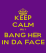 KEEP CALM BUT BANG HER IN DA FACE - Personalised Poster A4 size
