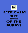 KEEP CALM BUT  BEWARE OF THE PUPPY! - Personalised Poster A4 size