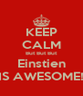 KEEP CALM But But But Einstien IS AWESOME! - Personalised Poster A4 size