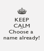 KEEP CALM but  Choose a  name already! - Personalised Poster A4 size