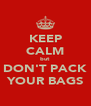 KEEP CALM but DON'T PACK YOUR BAGS - Personalised Poster A4 size