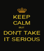 KEEP CALM BUT DON'T TAKE IT SERIOUS - Personalised Poster A4 size