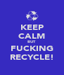 KEEP CALM BUT FUCKING RECYCLE! - Personalised Poster A4 size