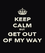KEEP CALM BUT GET OUT OF MY WAY - Personalised Poster A4 size