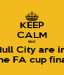 KEEP CALM But Hull City are in  the FA cup final - Personalised Poster A4 size