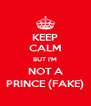 KEEP CALM BUT I'M NOT A PRINCE (FAKE) - Personalised Poster A4 size