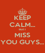 KEEP CALM... But I MISS YOU GUYS... - Personalised Poster A4 size