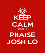 KEEP CALM BUT I PRAISE JOSH LO - Personalised Poster A4 size