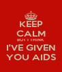 KEEP CALM BUT I THINK I'VE GIVEN YOU AIDS - Personalised Poster A4 size