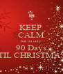 KEEP  CALM but its only 90 Days TIL CHRISTMAS - Personalised Poster A4 size