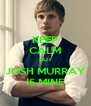 KEEP CALM BUT JOSH MURRAY IS MINE - Personalised Poster A4 size