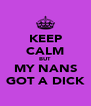 KEEP CALM BUT MY NANS GOT A DICK - Personalised Poster A4 size