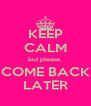 KEEP CALM but please, COME BACK LATER - Personalised Poster A4 size