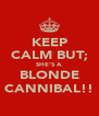 KEEP CALM BUT; SHE'S A BLONDE CANNIBAL!! - Personalised Poster A4 size