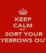 KEEP CALM BUT  SORT YOUR EYEBROWS OUT - Personalised Poster A4 size