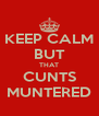 KEEP CALM BUT THAT CUNTS MUNTERED - Personalised Poster A4 size