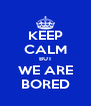 KEEP CALM BUT WE ARE BORED - Personalised Poster A4 size