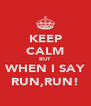KEEP CALM BUT WHEN I SAY RUN,RUN! - Personalised Poster A4 size