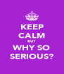 KEEP CALM BUT WHY SO SERIOUS? - Personalised Poster A4 size