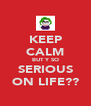 KEEP CALM BUT Y SO SERIOUS ON LIFE?? - Personalised Poster A4 size