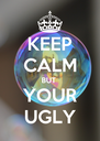 KEEP CALM BUT  YOUR UGLY - Personalised Poster A4 size