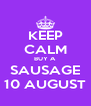 KEEP CALM BUY A SAUSAGE 10 AUGUST - Personalised Poster A4 size