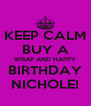 KEEP CALM BUY A WRAP AND HAPPY BIRTHDAY NICHOLE! - Personalised Poster A4 size
