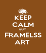 KEEP CALM BUY FRAMELSS ART  - Personalised Poster A4 size