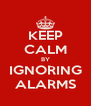 KEEP CALM BY IGNORING ALARMS - Personalised Poster A4 size