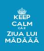 KEEP CALM CĂ E ZIUA LUI MĂDĂĂĂ - Personalised Poster A4 size
