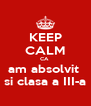 KEEP CALM CA  am absolvit  si clasa a III-a - Personalised Poster A4 size