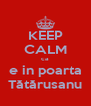 KEEP CALM ca e in poarta Tătărusanu - Personalised Poster A4 size