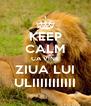 KEEP CALM CA VINE ZIUA LUI ULIIIIIIIIIII - Personalised Poster A4 size