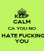 KEEP CALM CA YOU NO I HATE FUCKING YOU - Personalised Poster A4 size