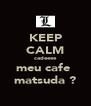 KEEP CALM cadeeee meu cafe  matsuda ? - Personalised Poster A4 size