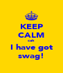KEEP CALM cah  I have got swag! - Personalised Poster A4 size