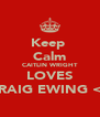 Keep  Calm CAITLIN WRIGHT LOVES CRAIG EWING <3 - Personalised Poster A4 size